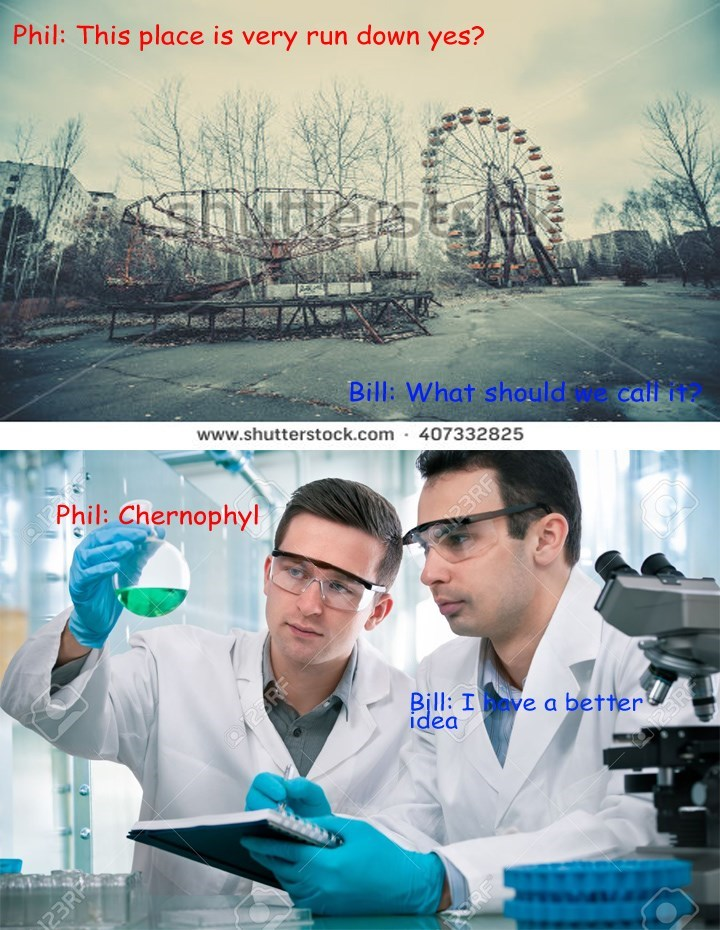 Product - Phil: This place is very run down yes? SIuterst Bill: What should we call i www.shutterstock.com 407332825 Phil: Chernophyl PBRF Bill: Ie a better idea ORF 23RP