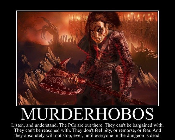 Poster - MURDERHOBOS Listen, and understand. The PCs are out there. They can't be bargained with They can't be reasoned with. They don't feel pity, or remorse, or fear. And they absolutely will not stop, ever, until everyone in the dungeon is dead