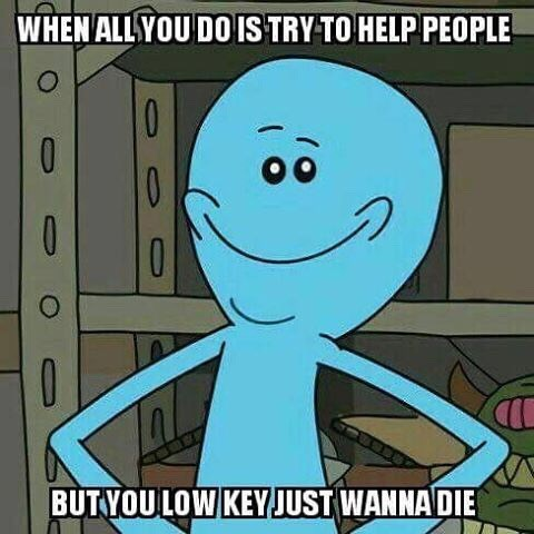 Cartoon - WHEN ALLSYOU DO IS TRY TO HELP PEOPLE 0 10 BUT YOULOW KEYJUST WANNA DIE