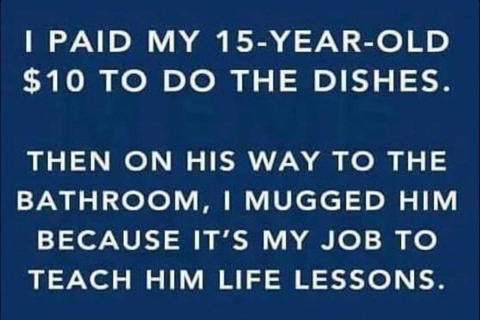 Text - I PAID MY 15-YEAR-OLD $10 TO DO THE DISHES. THEN ON HIS WAY TO THE BATHROOM, I MUGGED HIM BECAUSE IT'S MY JOB TO TEACH HIM LIFE LESSONS.
