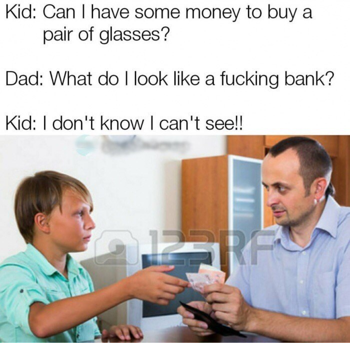 Text - Kid: Can I have some money to buy a pair of glasses? Dad: What do I look like a fucking bank? Kid: I don't know I can't see!! RF