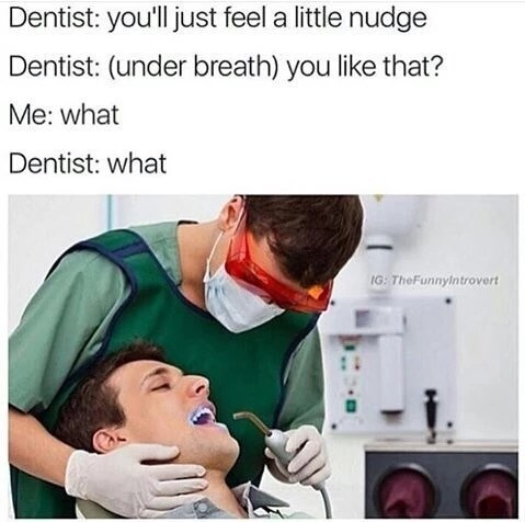 Medical procedure - Dentist: you'll just feel a little nudge Dentist: (under breath) you like that? Me: what Dentist: what IG: TheFunnyintrovert