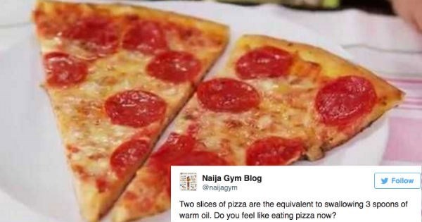 Dish - Naija Gym Blog @naijagym Follow Two slices of pizza are the equivalent to swallowing 3 spoons of warm oil. Do you feel like eating pizza now?