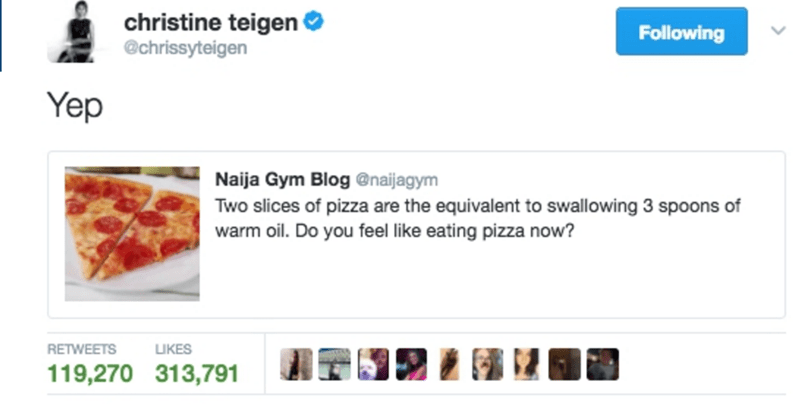 Product - christine teigen @chrissyteigen Following Yep Naija Gym Blog @naijagym Two slices of pizza are the equivalent to swallowing 3 spoons of warm oil. Do you feel like eating pizza now? RETWEETS UKES 119,270 313,791