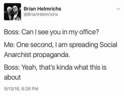 Text - Brian Helmrichs @BrianHelmrichs Boss: Can I see you in my office? Me: One second, I am spreading Social Anarchist propaganda. Boss: Yeah, that's kinda what this is about 9/13/16, 6:26 PM