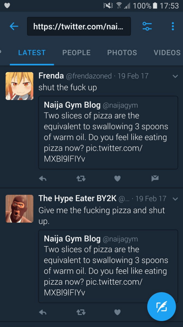 Text - 100% 17:53 http://twitter.com/nai.. VIDEOS LATEST PEOPLE PHOTOS Frenda @frendazoned 19 Feb 17 shut the fuck up Naija Gym Blog@naijagym Two slices of pizza are the equivalent to swallowing 3 spoons of warm oil. Do you feel like eating pizza now? pic.twitter.com/ MXB19IFIYV The Hype Eater BY2K@. 19 Feb 17 Give me the fucking pizza and shut up. Naija Gym Blog @naijagym Two slices of pizza are the equivalent to swallowing 3 spoons of warm oil. Do you feel like eating pizza now? pic.twitter.co