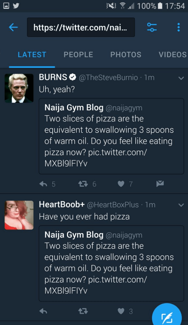 Text - 100% 17:54 http://twitter.com/nai... VIDEOS LATEST PEOPLE PHOTOS BURNS@TheSteve Burnio 1m Uh, yeah? Naija Gym Blog @naijagym Two slices of pizza are the equivalent to swallowing 3 spoons of warm oil. Do you feel like eating pizza now? pic.twitter.com/ MXBI91FIYV 구6 5 HeartBoob+@HeartBoxPlus 1m Have you ever had pizza Naija Gym Blog@naijagym Two slices of pizza are the equivalent to swallowing 3 spoons of warm oil. Do you feel like eating pizza now? pic.twitter.com/ MXB19IFIYV 17 3