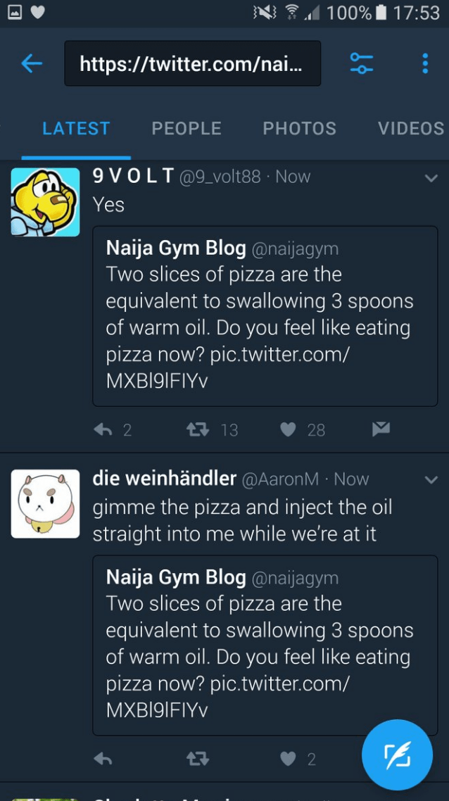 Text - N 100% 17:53 http://twitter.com/nai... VIDEOS LATEST PEOPLE PHOTOS 9 VOLT @9_volt88 Now Yes Naija Gym Blog @naijagym Two slices of pizza are the equivalent to swallowing 3 spoons of warm oil. Do you feel like eating pizza now? pic.twitter.com/ MXB191FIYV 13 2 28 die weinhändler @AaronM Now gimme the pizza and inject the oil straight into me while we're at it Naija Gym Blog@naijagym Two slices of pizza are the equivalent to swallowing 3 spoons of warm oil. Do you feel like eating pizza now