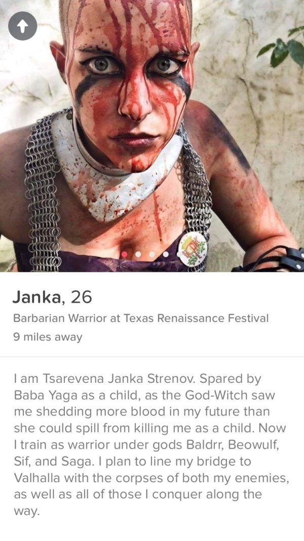 girl with blood on her haid- Janka, 26 Barbarian Warrior at Texas Renaissance Festival 9 miles away I am Tsarevena Janka Strenov. Spared by Baba Yaga as a child, as the God-Witch saw me shedding more blood in my future than she could spill from killing me as a child. Now I train as warrior under gods Baldr, Beowulf, Sif, and Saga. I plan to line my bridge to Valhalla with the corpses of both my enemies, as well as all of those I conquer along the way.