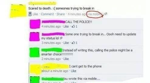 Text - Scared to death. :(someones trying to break in Like Comment Share 4 minutes ago via mob CALL THE POLICE!! 4 minutes ago Like 1 Some one trying to break in. Oooh need to update my status lol :P 3 minutes ago Like 1 Instead of writing this, calling the police might be a smarter choice!!!! 2 minutes ago Like I cant get to the phone about a minute ago Like ou wrote this via mobie....