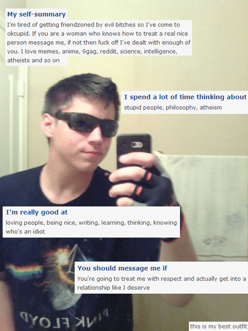 Eyewear - My self-summary I'm tired of getting friendzoned by evil bitches so I've come to okcupid. If you are a woman who knows how to treat a real nice person message me, if not then fuck off I've dealt with enough of you. I love memes, anime, 9gag, reddit, science, intelligence, atheists and so on I spend a lot of time thinking about stupid people, philosophy, atheism I'm really good at loving people, being nice, writing, learning, thinking, knowing who's an idiot You should message me if You