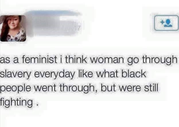 Text - as a feminist i think woman go through slavery everyday like what black people went through, but were still fighting