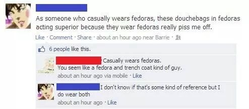 Text - As someone who casually wears fedoras, these douchebags in fedoras acting superior because they wear fedoras really piss me off. Like Comment Share about an hour ago near Barrie 6 people like this. Casually wears fedoras. You seem like a fedora and trench coat kind of guy. about an hour ago via mobile Like I don't know if that's some kind of reference but I do wear both about an hour ago Like