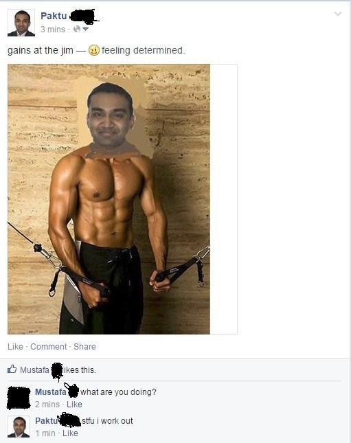 Bodybuilding - Paktu 3 mins gains at the jim -feeling determined. Like Comment Share MustafaHikes this Mustafa what are you doing? 2 mins Like Paktu stfu i work out 1 min Like