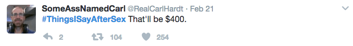 Text - SomeAssNamedCarl @RealCarl Hardt Feb 21 #ThingsISayAfterSex That'll be $400 2 1104 254
