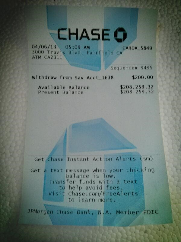 Text - CHASE 04/06/13 05:09 AM 3000 Travis Blvd, Fairfield CA ATM CA2311 CARDA 5849 Sequence# 9495 withdraw from Sav Acct 1638 $200.00 $208,259.32 $208,259.32 Available Balance Present Balance Get Chase Instant Action Alerts (sm) Get a text message when your checking balance is low. Transfer funds with a text to help avoid fees. visit Chase.com/FreeAlerts to learn more. JPMorgan Chase Bank, N.A. Member FDIC