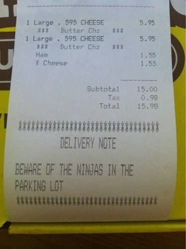 Text - 1 Large. 595 CHEESE 5.95 *** Butter Chz t* 1 Large 595 CHEESE Butter Chz 5.95 *** *** Ham 1.55 X Cheese 1.55 Subtotal 15.00 0.98 Tax Total 15.99 DELIVERY NOTE BEWARE OIF THE NINJAS IN THE PARKING LOT