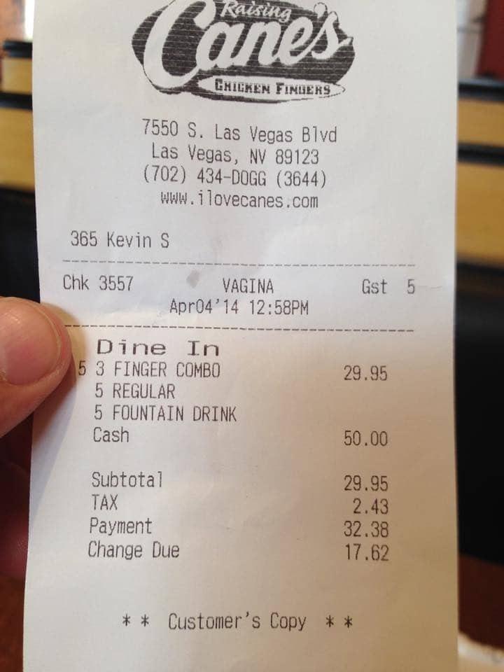 Receipt - Canes Raising CHIGKEN FINDERS 7550 S. Las Vegas Blvd Las Vegas, NV 89123 (702) 434-DOGG (3644) www.ilovecanes.com 365 Kevin S Chk 3557 VAGINA Apr04'14 12:58PM Gst 5 Dine In 5 3 FINGER COMBO 5 REGULAR 5 FOUNTAIN DRINK Cash 29.95 50.00 Subtotal 29.95 2.43 32.38 17.62 TAX Payment Change Due Customer's Copy *