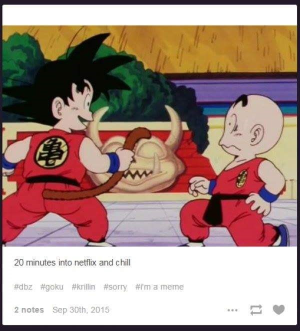 Cartoon - 20 minutes into netflix and chill #dbz #goku#krillin #sorry #I'm a meme 2 notes Sep 30th, 2015