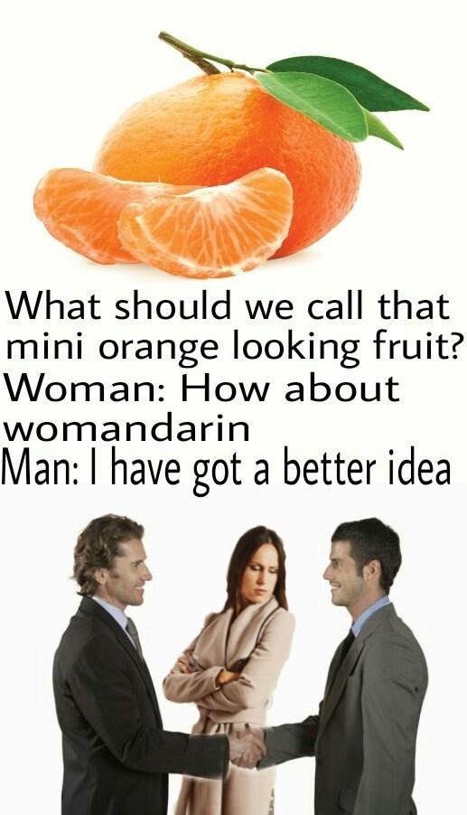 dank meme - Citrus - What should we call that mini orange looking fruit? Woman: How about womandarin Man: I have got a better idea