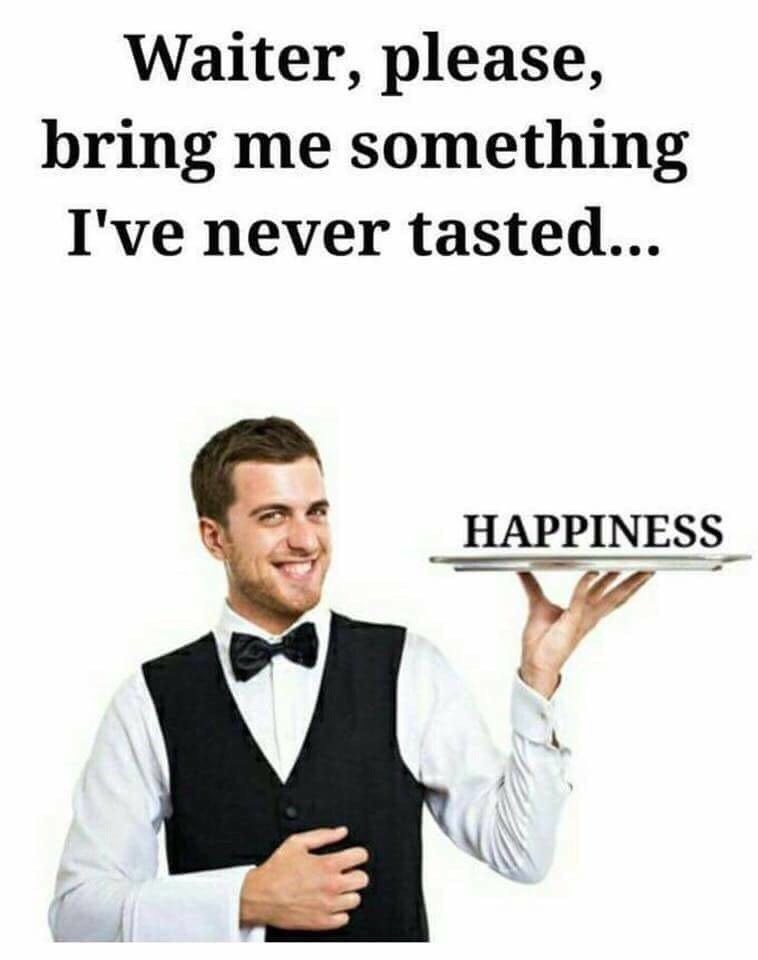 dank meme - Text - Waiter, please, bring me something I've never tasted... HAPPINESS