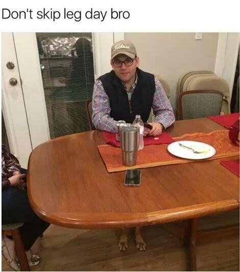 dank meme - Table - Don't skip leg day bro