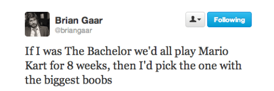 dank meme - Text - Brian Gaar @briangaar Following If I was The Bachelor we'd all play Mario Kart for 8 weeks, then I'd pick the one with the biggest boobs