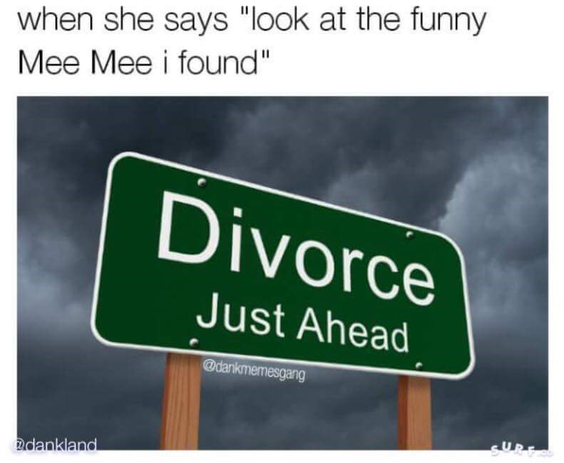 "dank meme - Text - when she says ""look at the funny Mee Mee i found"" Divorce Just Ahead @dankmemesgang &UPE dankland"