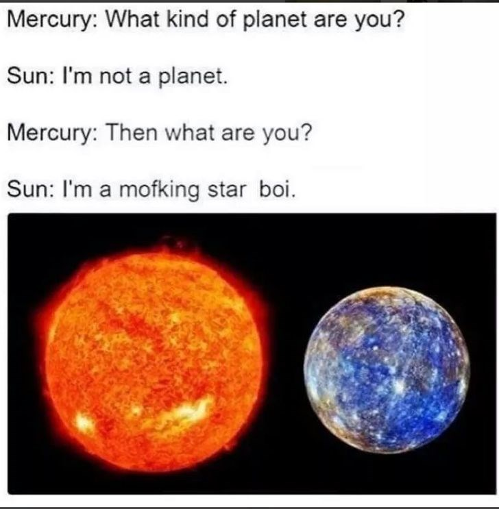 dank meme - Astronomy - Mercury: What kind of planet are you? Sun: I'm not a planet. Mercury: Then what are you? Sun: I'm a mofking star boi.