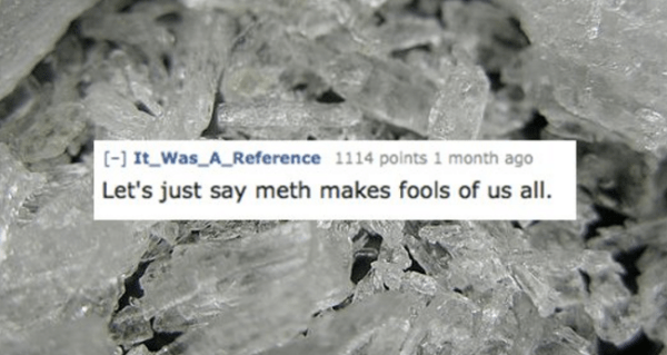 Nature - ] It Was A Reference 1114 points 1 month ago Let's just say meth makes fools of us all