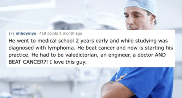Text - [-] ohboymyo 419 points 1 month ago He went to medical school 2 years early and while studying was diagnosed with lymphoma. He beat cancer and now is starting his practice. He had to be valedictorian, an engineer, a doctor AND BEAT CANCER?! I love this guy.