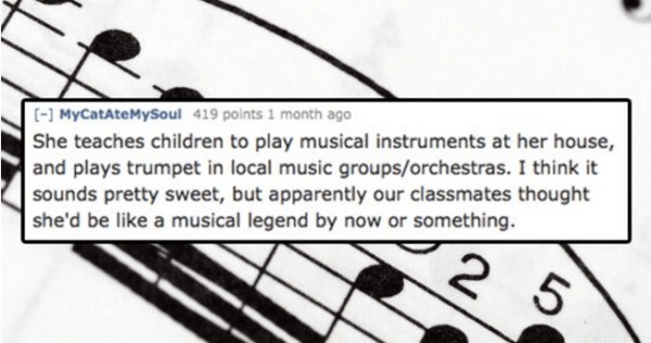 Text - ( MyCatAteMySoul 419 points 1 month ago She teaches child ren to play musical instruments at her house, and plays trumpet in local music groups/orchestras. I think it sounds pretty sweet, but apparently our classmates thought she'd be like a musical legend by now or something. 2 5