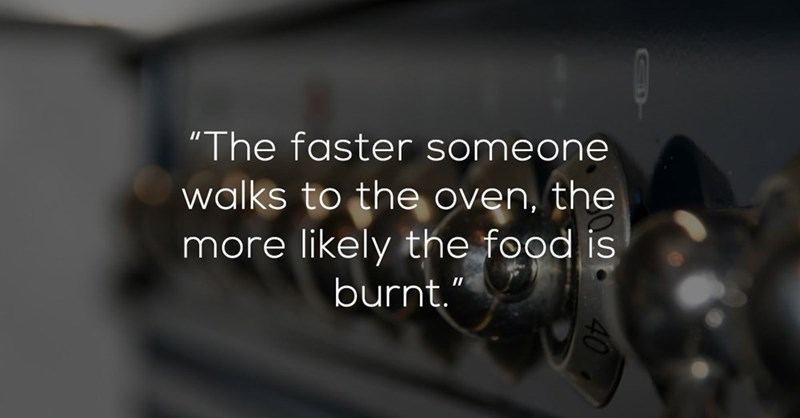 """Font - """"The faster someone walks to the oven, the more likely the food is burnt."""""""