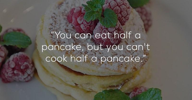 "Dish - ""You can eat half a pancake, but you can't cook half a pancake."""