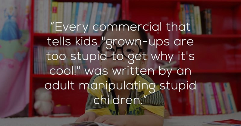 """Text - """"Every commercial that tells kids """"grown-ups are too stupid to get why it's cool!"""" was written by an adult manipulating stupid children."""""""