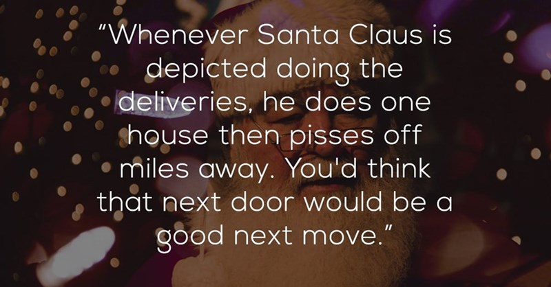 """Text - """"Whenever Santa Claus is depicted doing the deliveries, he does one shouse then pisses off miles away. You'd think that next door would be a good next move."""""""