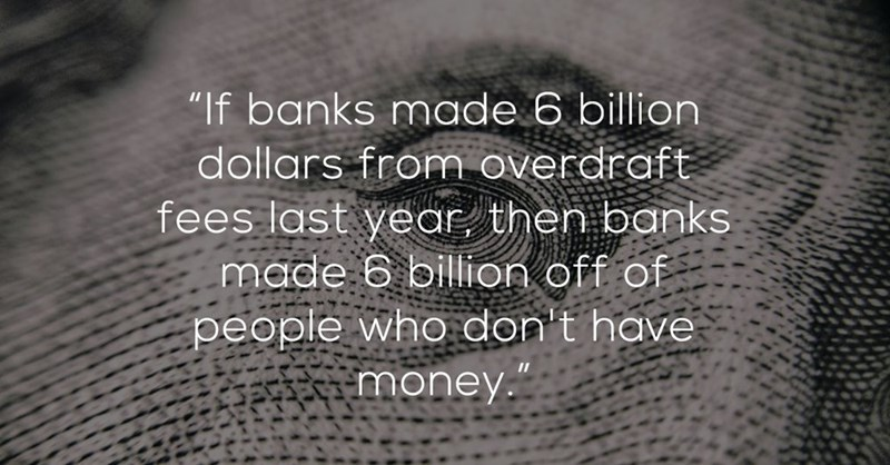 """Text - """"If banks made 6 billion dollars from overdraft fees last year, then banks made 6 billion off of people who don't have money."""
