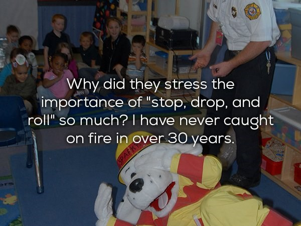 """Child - Why did they stress the importance of """"stop, drop, and roll"""" so much? I have never caught on fire in over 30 years. r SPAR"""