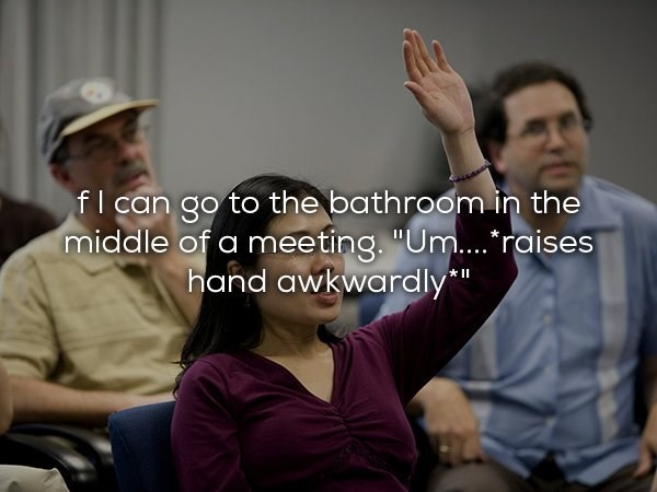 """Conversation - fl can go to the bathroom in the middle of a meeting. """"Um.... raises hand awkwardly"""" II"""