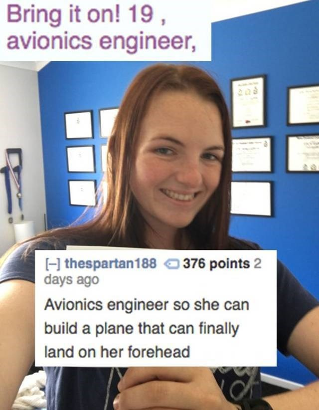 Photography - Bring it on! 19, avionics engineer, H thespartan188376 points 2 days ago Avionics engineer so she can build a plane that can finally land on her forehead