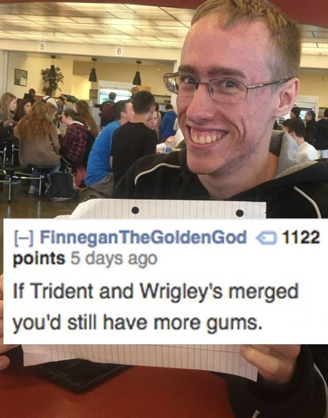 Community - H Finnegan TheGoldenGod points 5 days ago 1122 If Trident and Wrigley's merged you'd still have more gums.