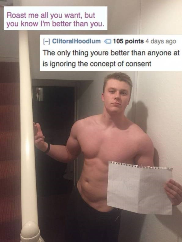 Barechested - Roast me all you want, but you know I'm better than you. H ClitoralHoodlum 105 points 4 days ago The only thing youre better than anyone at is ignoring the concept of consent