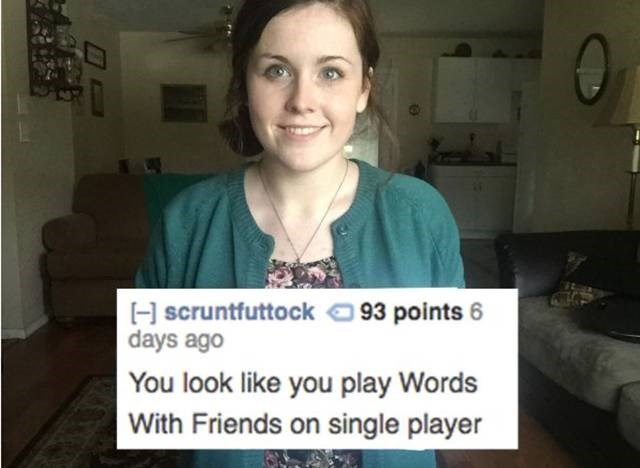 Face - H scruntfuttock93 points days ago You look like you play Words With Friends on single player