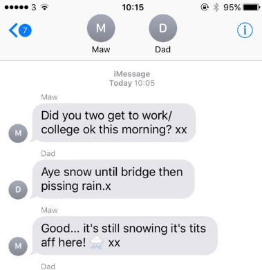 Text - 10:15 95% i Maw Dad iMessage Today 10:05 Maw Did you two get to work/ college ok this morning? xx Dad Aye snow until bridge then pissing rain.x Maw Good... it's still snowing it's tits aff here! XX м Dad M