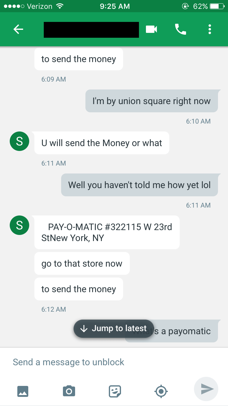 Text - o Verizon @ 62% 9:25 AM to send the money 6:09 AM I'm by union square right now 6:10 AM S U will send the Money or what 6:11 AM Well you haven't told me how yet lol 6:11 AM S PAY-O-MATIC #322115 W 23rd StNew York, NY go to that store now to send the money 6:12 AM Jump to latest s a payomatic Send a message to unblock