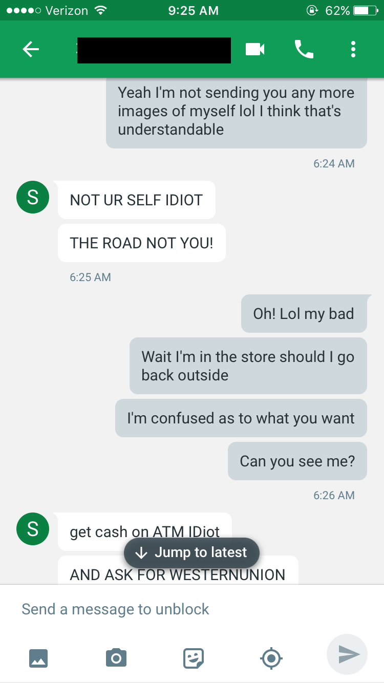 Text - o Verizon @ 62% 9:25 AM Yeah I'm not sending you any more images of myself lol I think that's understandable 6:24 AM NOT UR SELF IDIOT THE ROAD NOT YOU! 6:25 AM Oh! Lol my bad Wait I'm in the store should I go back outside I'm confused as to what you want Can you see me? 6:26 AM get cash on ATM IDIot Jump to latest AND ASK FOR WESTERNUNION Send a message to unblock