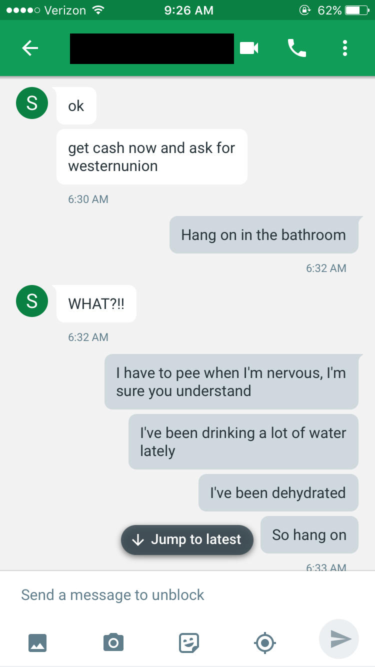 Text - o Verizon e 62% 9:26 AM S ok get cash now and ask for westernunion 6:30 AM Hang on in the bathroom 6:32 AM WHAT?!! 6:32 AM Thave to pee when I'm nervous, l'm sure you understand I've been drinking a lot of water lately I've been dehydrated So hang on Jump to latest 6:33 AM Send a message to unblock S