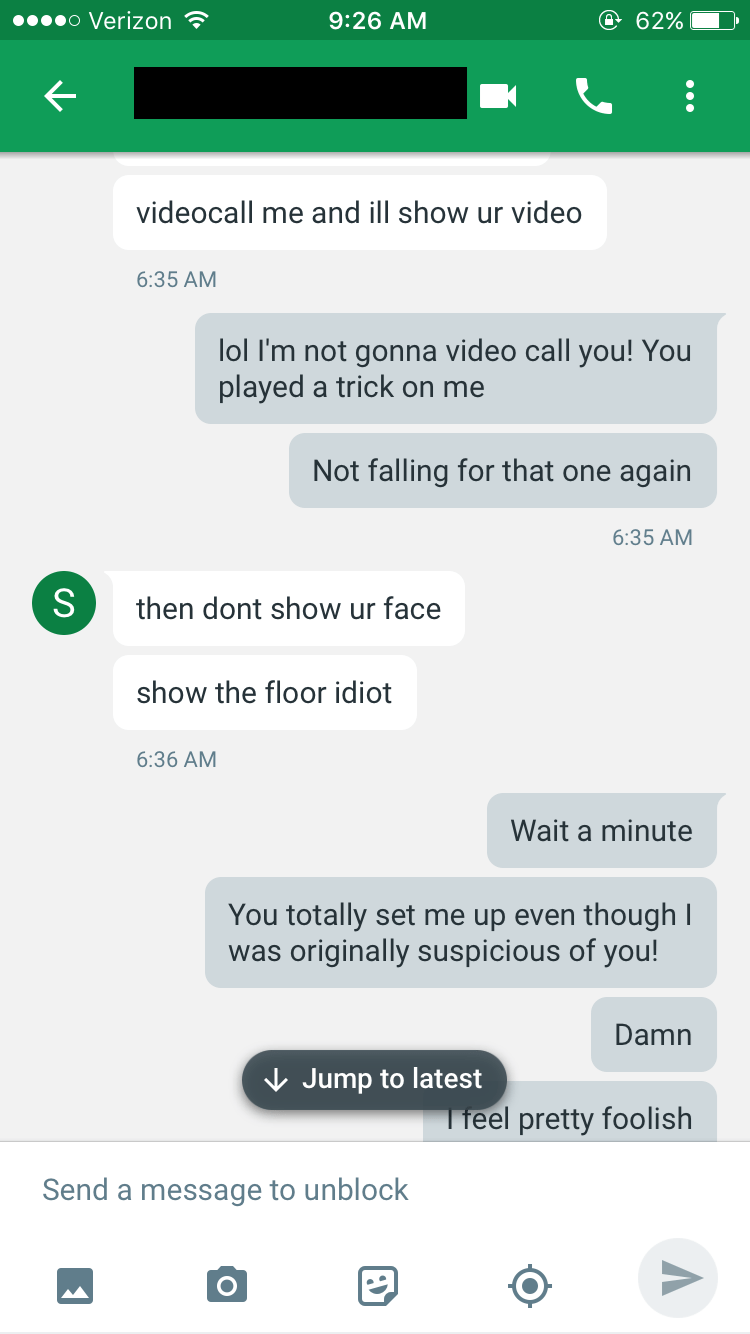 Text - o Verizon @ 62% 9:26 AM videocall me and ill show ur video 6:35 AM lol I'm not gonna video call you! You played a trick on me Not falling for that one again 6:35 AM S then dont show ur face show the floor idiot 6:36 AM Wait a minute You totally set me up even though I was originally suspicious of you! Damn Jump to latest Tfeel pretty foolish Send a message to unblock