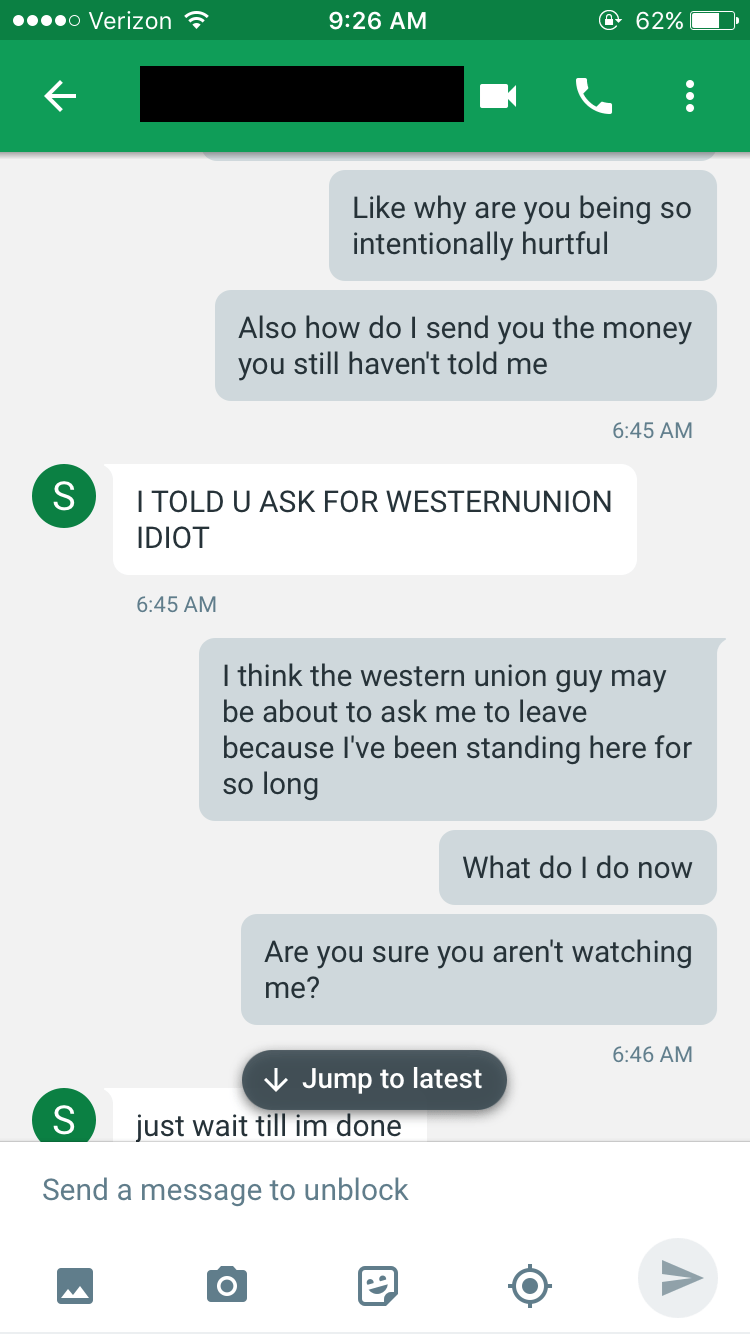 Text - o Verizon @ 62% 9:26 AM Like why are you being so intentionally hurtful Also how do I send you the money you still haven't told me 6:45 AM S ITOLD U ASK FOR WESTERNUNION IDIOT 6:45 AM I think the western union guy may be about to ask me to leave because I've been standing here for so long What do I do now Are you sure you aren't watching me? 6:46 AM Jump to latest just wait till im done S Send a message to unblock