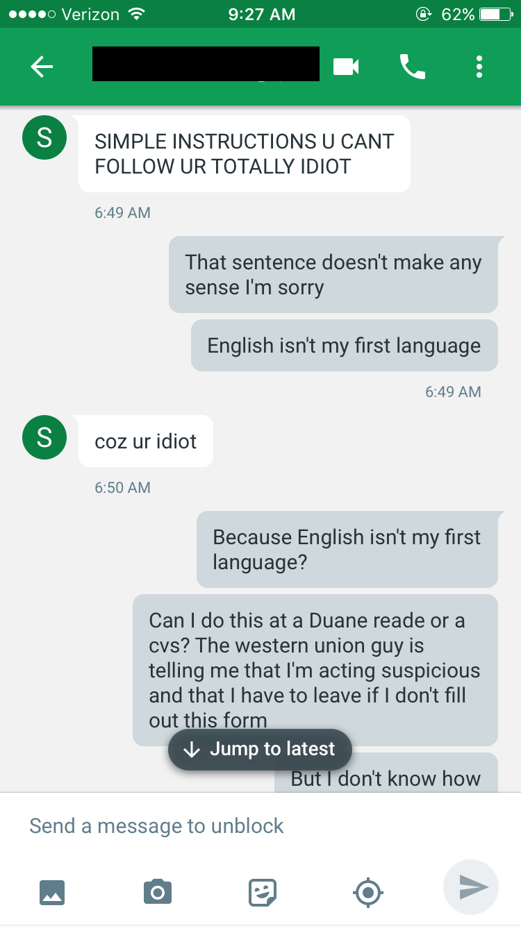 Text - o Verizon @ 62% 9:27 AM S SIMPLE INSTRUCTIONS U CANT FOLLOW UR TOTALLY IDIOT 6:49 AM That sentence doesn't make any sense I'm sorry English isn't my first language 6:49 AM S COz ur idiot 6:50 AM Because English isn't my first language? Can I do this at a Duane reade or a cvs? The western union guy is telling me that I'm acting suspicious and that I have to leave if I don't fill out this form Jump to latest But I don't know how Send a message to unblock